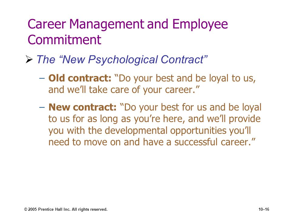 © 2005 Prentice Hall Inc. All rights reserved.10–16 Career Management and Employee Commitment The New Psychological Contract –Old contract: Do your be