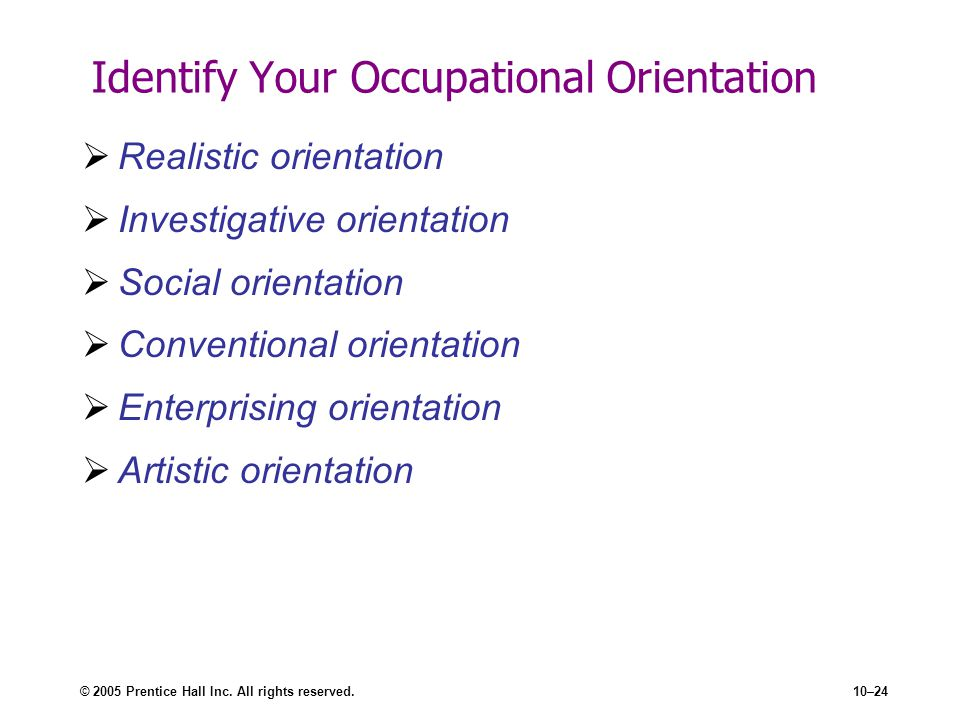 © 2005 Prentice Hall Inc. All rights reserved.10–24 Identify Your Occupational Orientation Realistic orientation Investigative orientation Social orie
