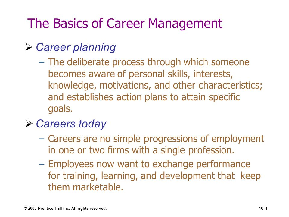 © 2005 Prentice Hall Inc. All rights reserved.10–4 The Basics of Career Management Career planning –The deliberate process through which someone becom