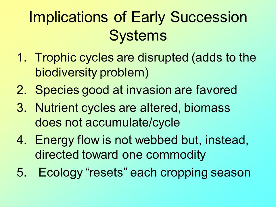 Implications of Early Succession Systems 1.Trophic cycles are disrupted (adds to the biodiversity problem) 2.Species good at invasion are favored 3.Nu