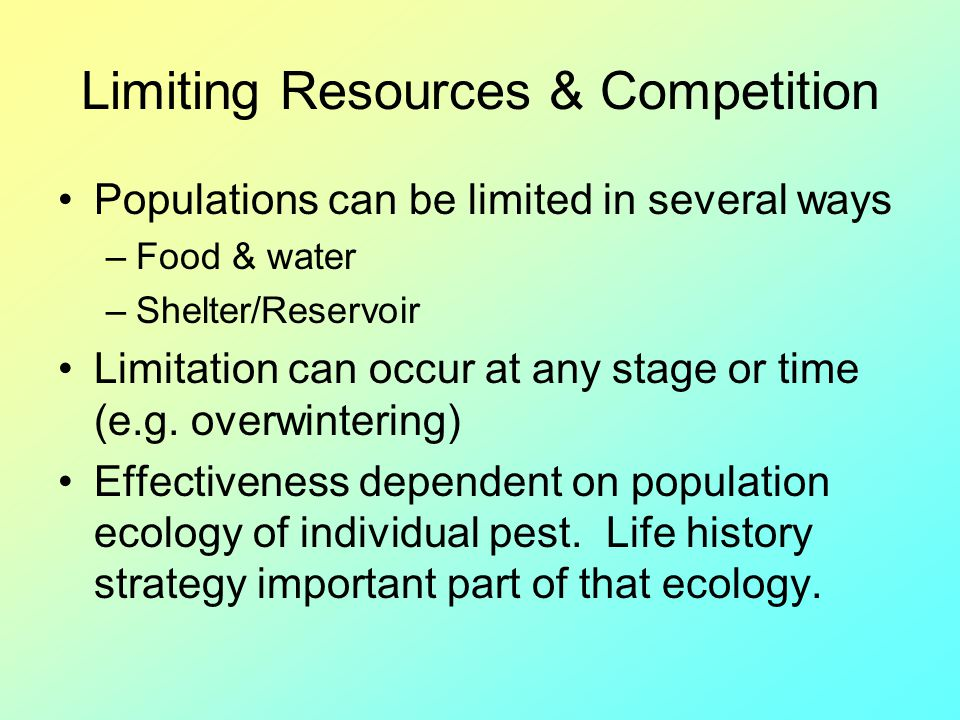 Limiting Resources & Competition Populations can be limited in several ways –Food & water –Shelter/Reservoir Limitation can occur at any stage or time