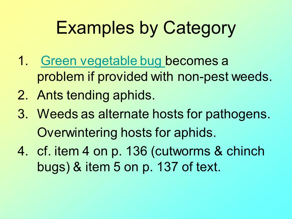 Examples by Category 1. Green vegetable bug becomes a problem if provided with non-pest weeds.Green vegetable bug 2.Ants tending aphids. 3.Weeds as al