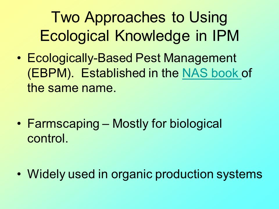 Two Approaches to Using Ecological Knowledge in IPM Ecologically-Based Pest Management (EBPM). Established in the NAS book of the same name.NAS book F