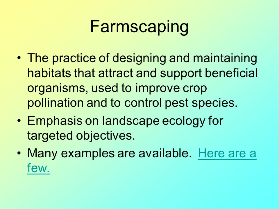 Farmscaping The practice of designing and maintaining habitats that attract and support beneficial organisms, used to improve crop pollination and to