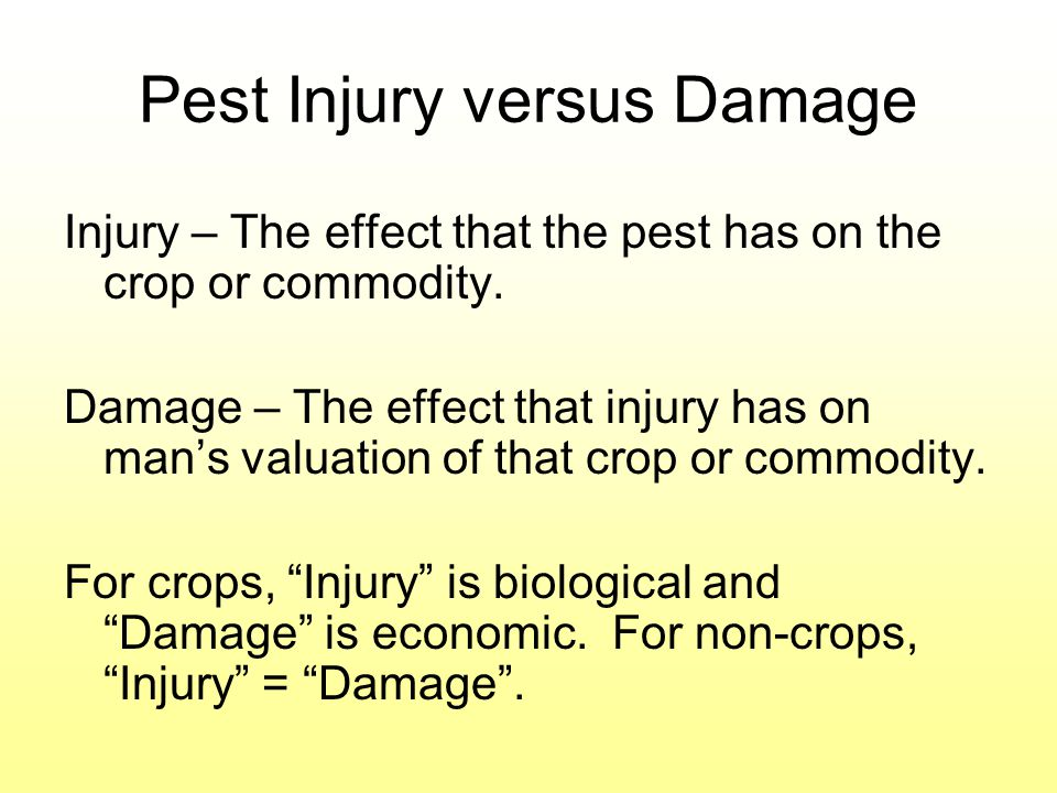 Pest Injury versus Damage Injury – The effect that the pest has on the crop or commodity. Damage – The effect that injury has on mans valuation of tha
