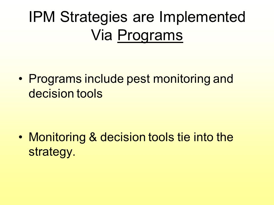 IPM Strategies are Implemented Via Programs Programs include pest monitoring and decision tools Monitoring & decision tools tie into the strategy.