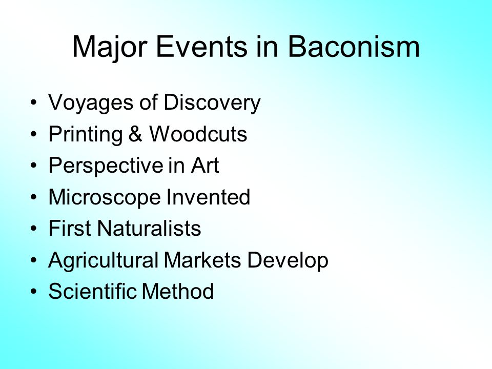 Major Events in Baconism Voyages of Discovery Printing & Woodcuts Perspective in Art Microscope Invented First Naturalists Agricultural Markets Develo