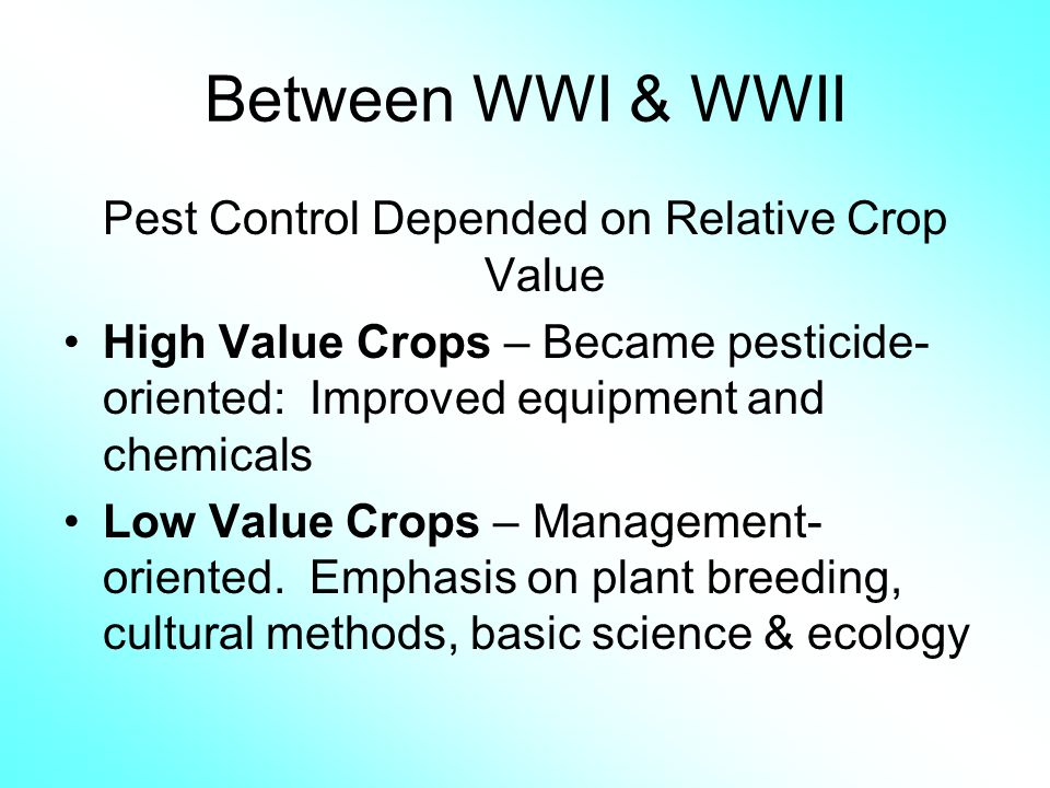 Between WWI & WWII Pest Control Depended on Relative Crop Value High Value Crops – Became pesticide- oriented: Improved equipment and chemicals Low Va
