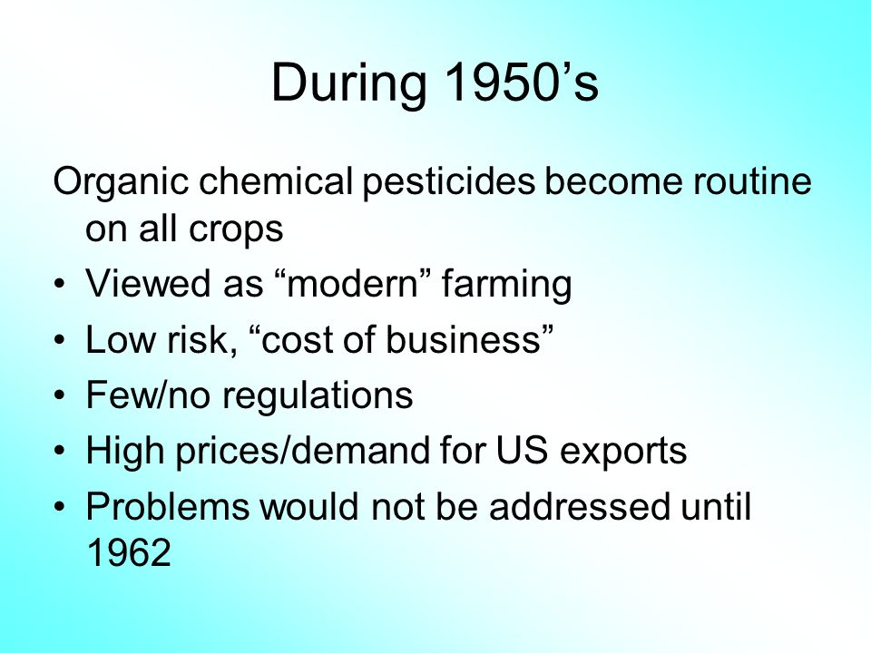 During 1950s Organic chemical pesticides become routine on all crops Viewed as modern farming Low risk, cost of business Few/no regulations High price