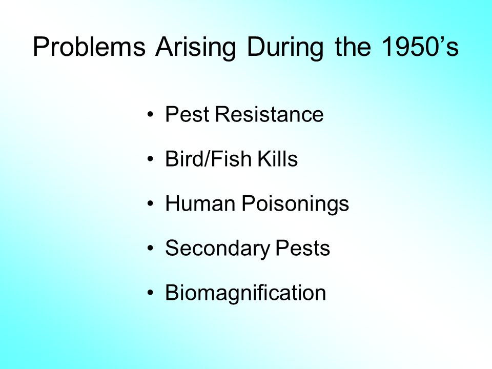 Problems Arising During the 1950s Pest Resistance Bird/Fish Kills Human Poisonings Secondary Pests Biomagnification