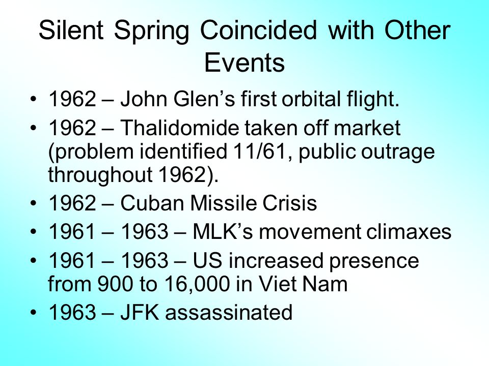 Silent Spring Coincided with Other Events 1962 – John Glens first orbital flight. 1962 – Thalidomide taken off market (problem identified 11/61, publi