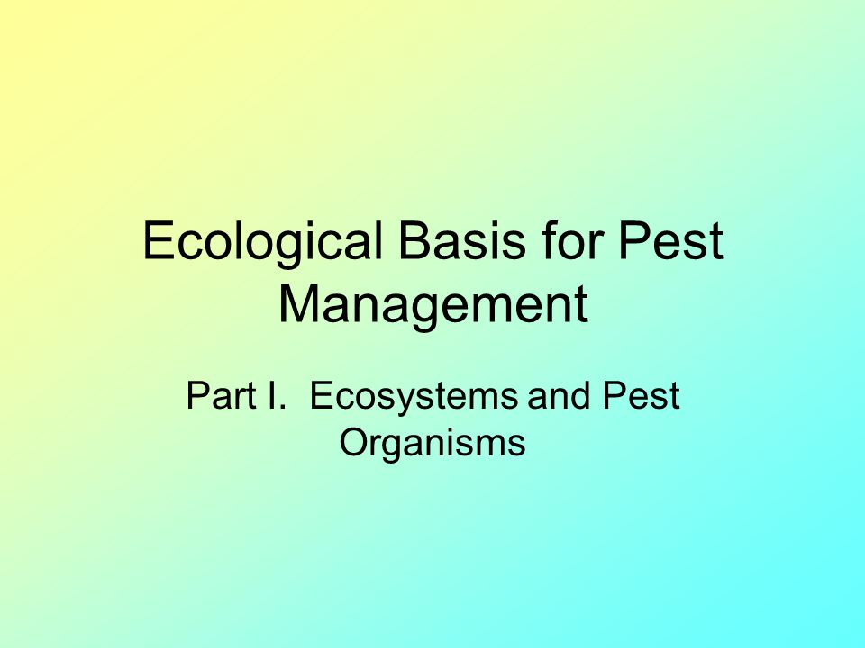 Ecological Basis for Pest Management Part I. Ecosystems and Pest Organisms
