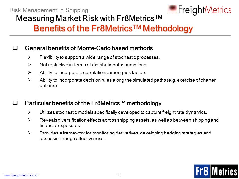 www.freightmetrics.com 38 General benefits of Monte-Carlo based methods Flexibility to support a wide range of stochastic processes. Not restrictive i
