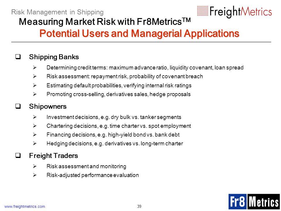 www.freightmetrics.com 39 Shipping Banks Determining credit terms: maximum advance ratio, liquidity covenant, loan spread Risk assessment: repayment r
