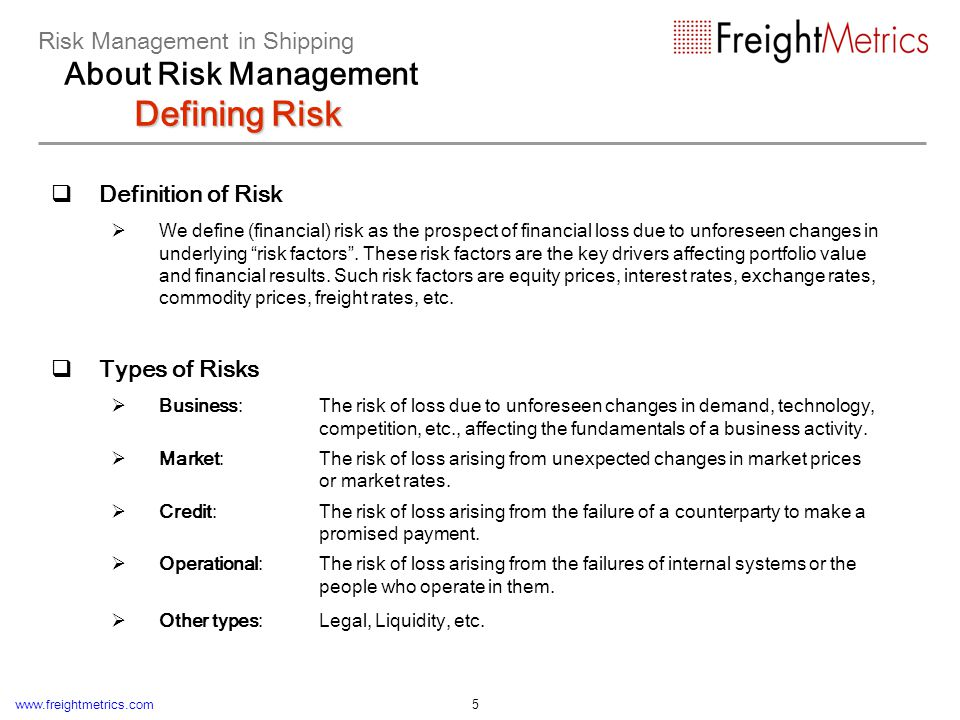 www.freightmetrics.com 5 Definition of Risk We define (financial) risk as the prospect of financial loss due to unforeseen changes in underlying risk