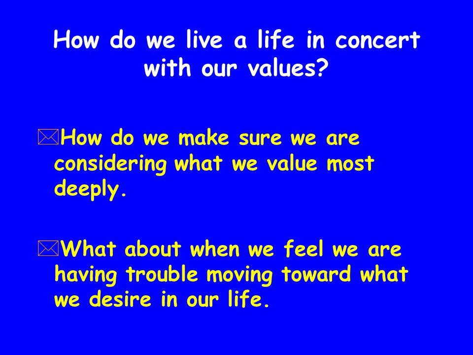 How do we live a life in concert with our values.