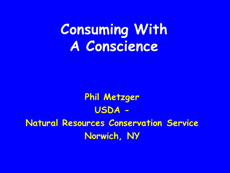 Consuming With A Conscience Phil Metzger USDA - Natural Resources Conservation Service Norwich, NY