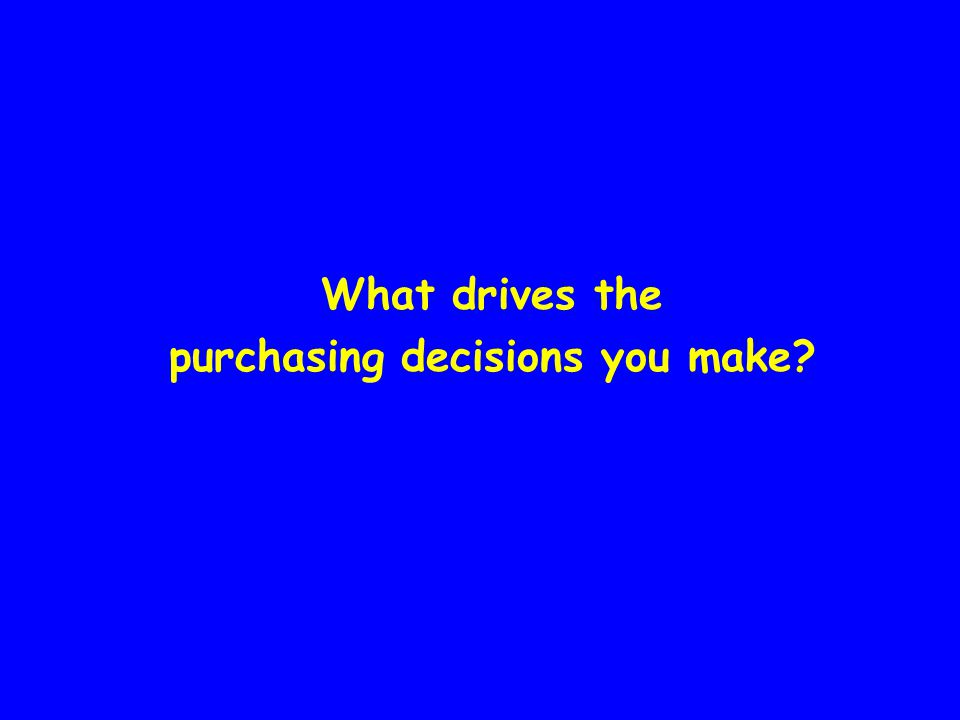 What drives the purchasing decisions you make