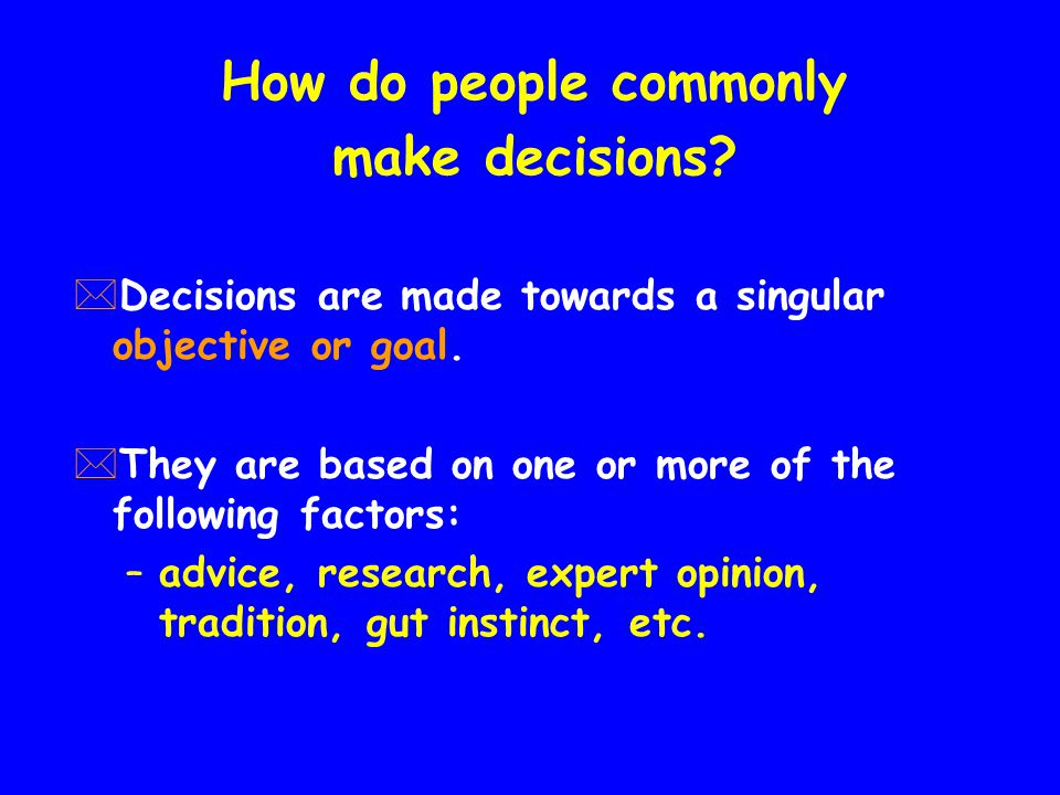 How do people commonly make decisions. *Decisions are made towards a singular objective or goal.