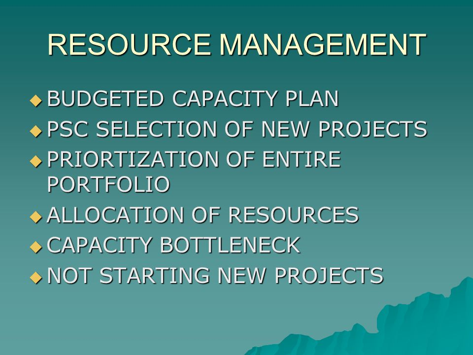 RESOURCE MANAGEMENT BUDGETED CAPACITY PLAN BUDGETED CAPACITY PLAN PSC SELECTION OF NEW PROJECTS PSC SELECTION OF NEW PROJECTS PRIORTIZATION OF ENTIRE PORTFOLIO PRIORTIZATION OF ENTIRE PORTFOLIO ALLOCATION OF RESOURCES ALLOCATION OF RESOURCES CAPACITY BOTTLENECK CAPACITY BOTTLENECK NOT STARTING NEW PROJECTS NOT STARTING NEW PROJECTS