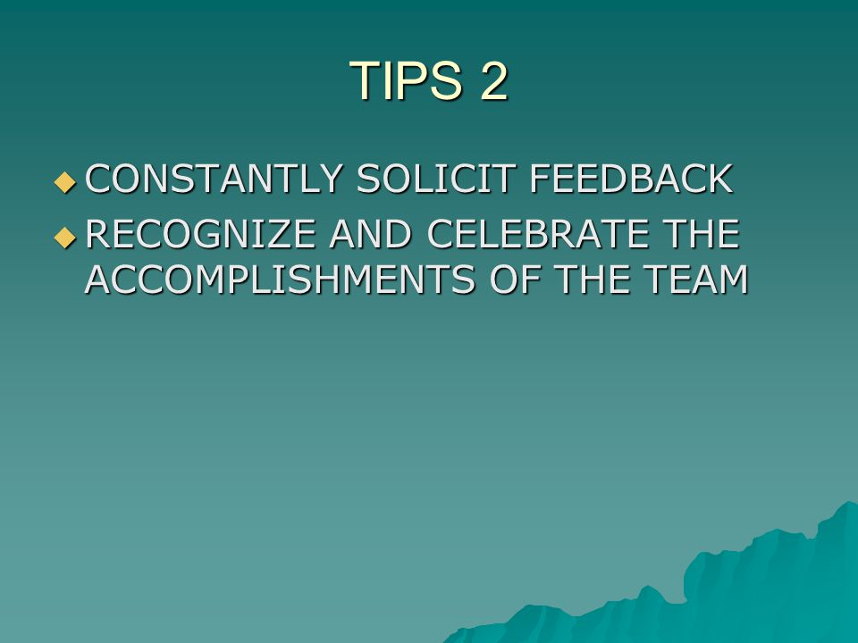 TIPS 2 CONSTANTLY SOLICIT FEEDBACK CONSTANTLY SOLICIT FEEDBACK RECOGNIZE AND CELEBRATE THE ACCOMPLISHMENTS OF THE TEAM RECOGNIZE AND CELEBRATE THE ACCOMPLISHMENTS OF THE TEAM