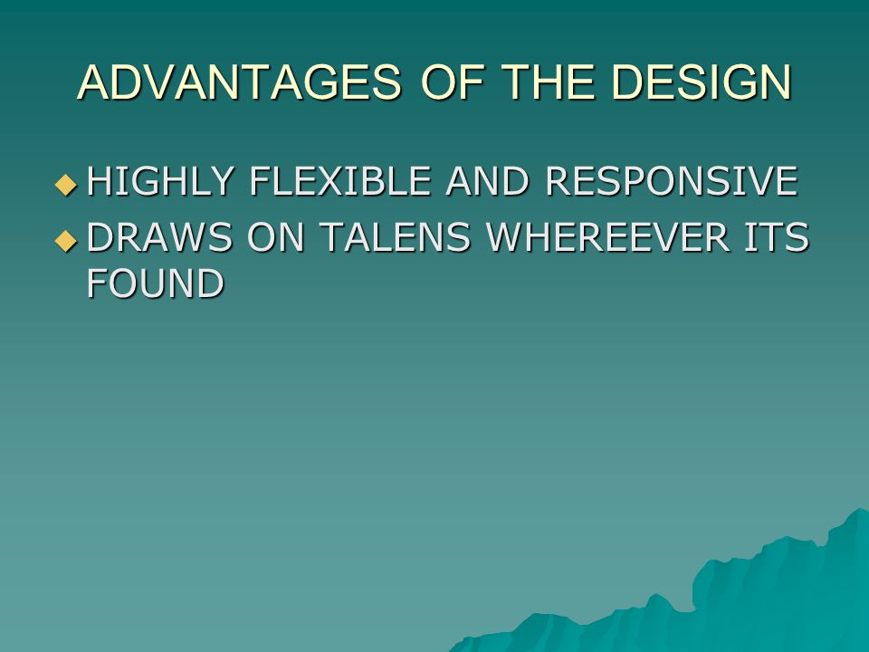 ADVANTAGES OF THE DESIGN HIGHLY FLEXIBLE AND RESPONSIVE HIGHLY FLEXIBLE AND RESPONSIVE DRAWS ON TALENS WHEREEVER ITS FOUND DRAWS ON TALENS WHEREEVER ITS FOUND