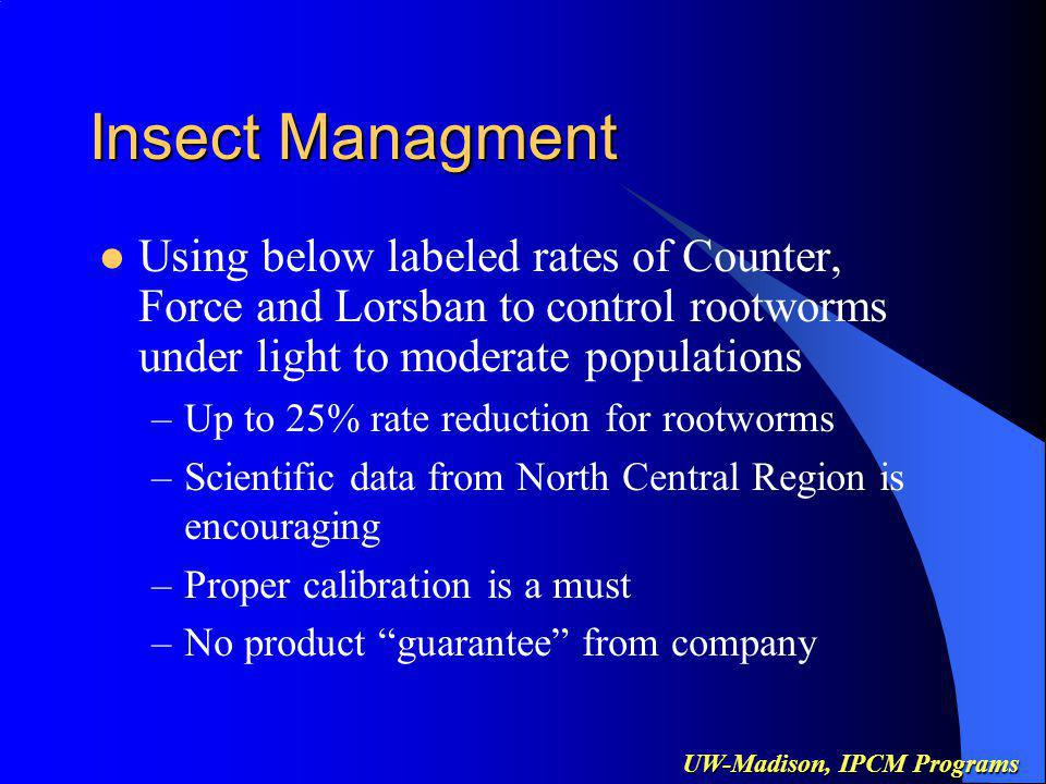 UW-Madison, IPCM Programs Insect Managment Using below labeled rates of Counter, Force and Lorsban to control rootworms under light to moderate populations –Up to 25% rate reduction for rootworms –Scientific data from North Central Region is encouraging –Proper calibration is a must –No product guarantee from company