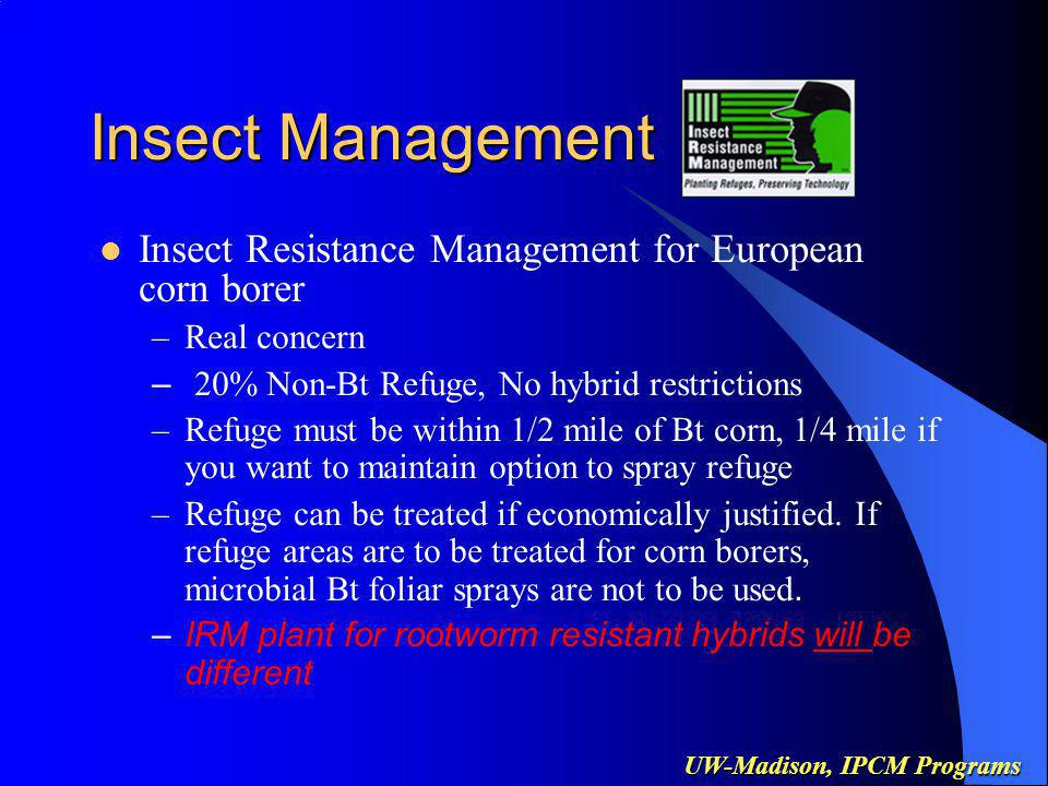 UW-Madison, IPCM Programs Insect Management Insect Resistance Management for European corn borer –Real concern – 20% Non-Bt Refuge, No hybrid restrictions –Refuge must be within 1/2 mile of Bt corn, 1/4 mile if you want to maintain option to spray refuge –Refuge can be treated if economically justified.