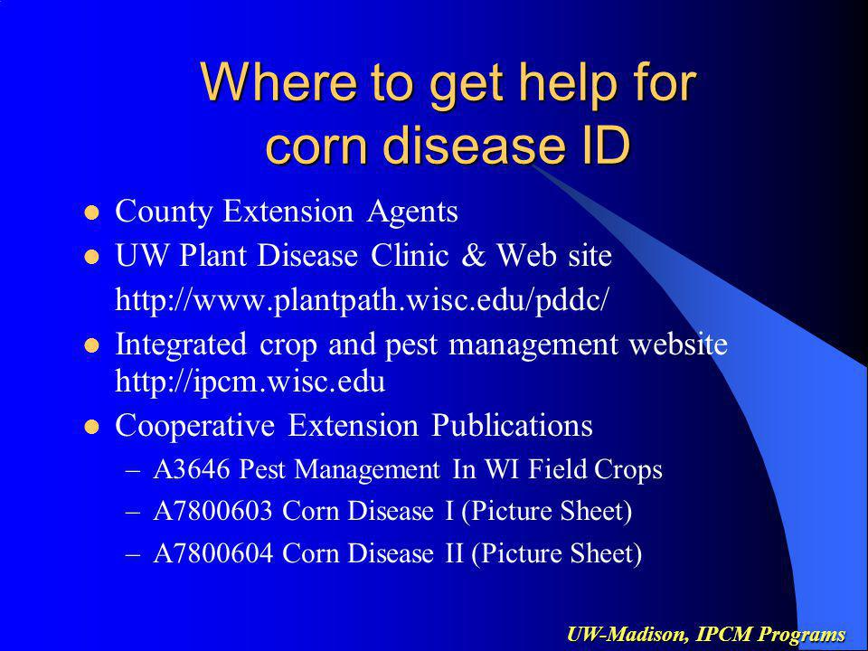 UW-Madison, IPCM Programs Where to get help for corn disease ID County Extension Agents UW Plant Disease Clinic & Web site http://www.plantpath.wisc.edu/pddc/ Integrated crop and pest management website http://ipcm.wisc.edu Cooperative Extension Publications –A3646 Pest Management In WI Field Crops –A7800603 Corn Disease I (Picture Sheet) –A7800604 Corn Disease II (Picture Sheet)