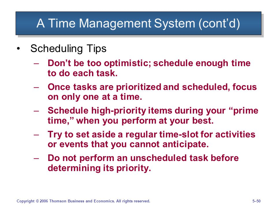 5–50Copyright © 2006 Thomson Business and Economics. All rights reserved. A Time Management System (contd) Scheduling Tips –Dont be too optimistic; sc