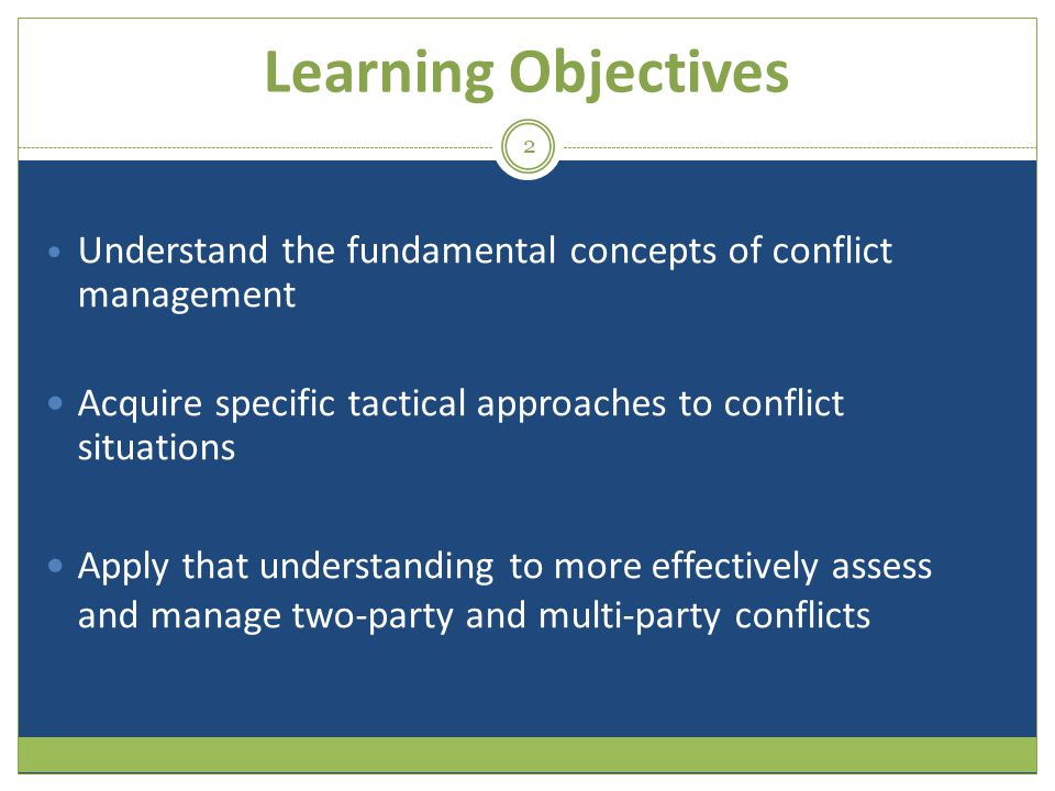 Learning Objectives Understand the fundamental concepts of conflict management Acquire specific tactical approaches to conflict situations Apply that understanding to more effectively assess and manage two-party and multi-party conflicts s 2