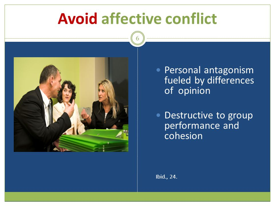 Avoid affective conflict 6 Personal antagonism fueled by differences of opinion Destructive to group performance and cohesion Ibid., 24.
