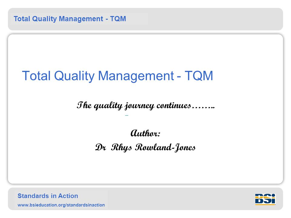 Total Quality Management - TQM Standards in Action www.bsieducation.org/standardsinaction Total Quality Management - TQM The quality journey continues……..