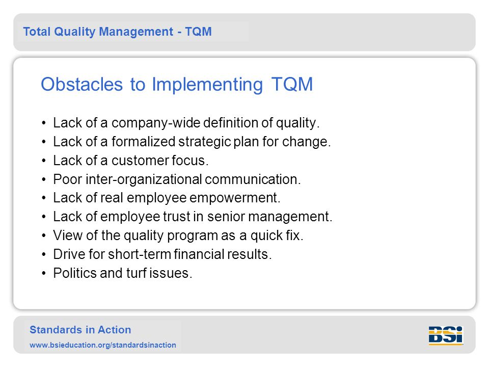 Total Quality Management - TQM Standards in Action www.bsieducation.org/standardsinaction Obstacles to Implementing TQM Lack of a company-wide definition of quality.