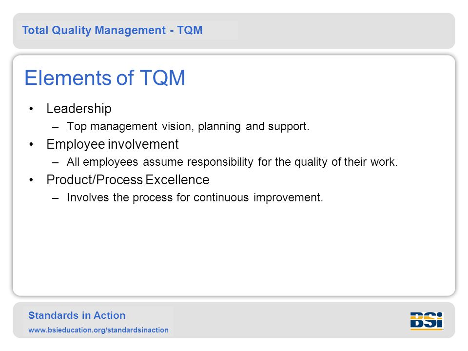 Total Quality Management - TQM Standards in Action www.bsieducation.org/standardsinaction Elements of TQM Leadership –Top management vision, planning and support.