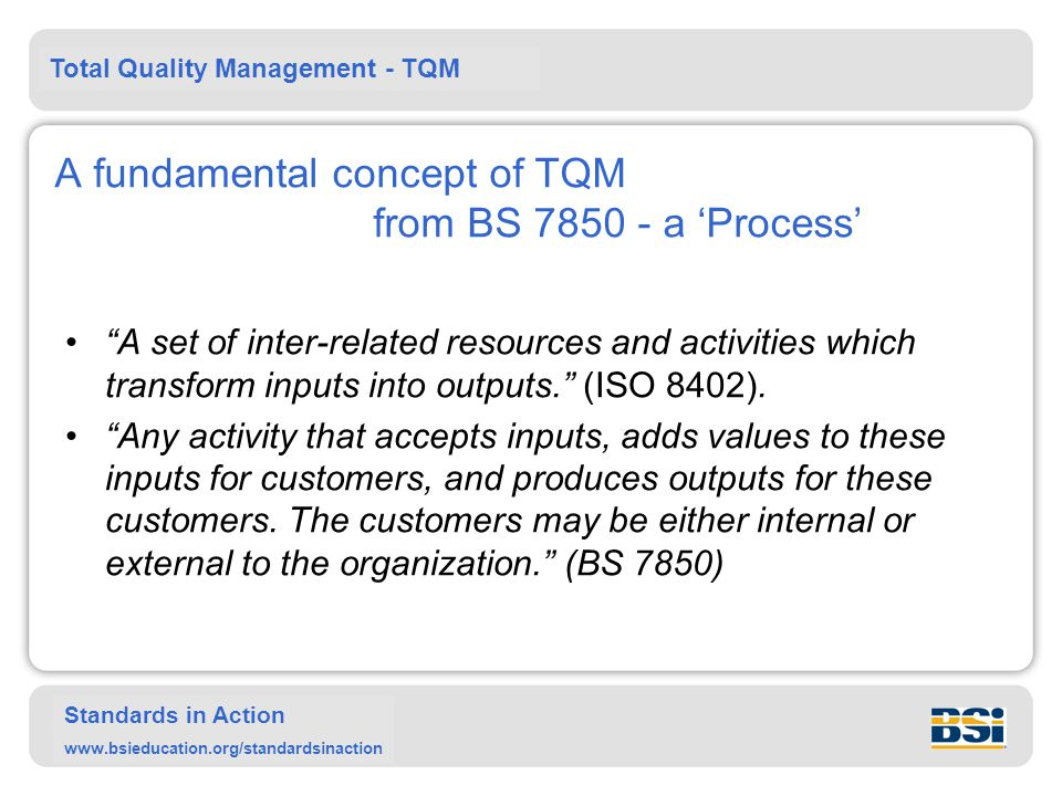 Total Quality Management - TQM Standards in Action www.bsieducation.org/standardsinaction A fundamental concept of TQM from BS 7850 - a Process A set of inter-related resources and activities which transform inputs into outputs.