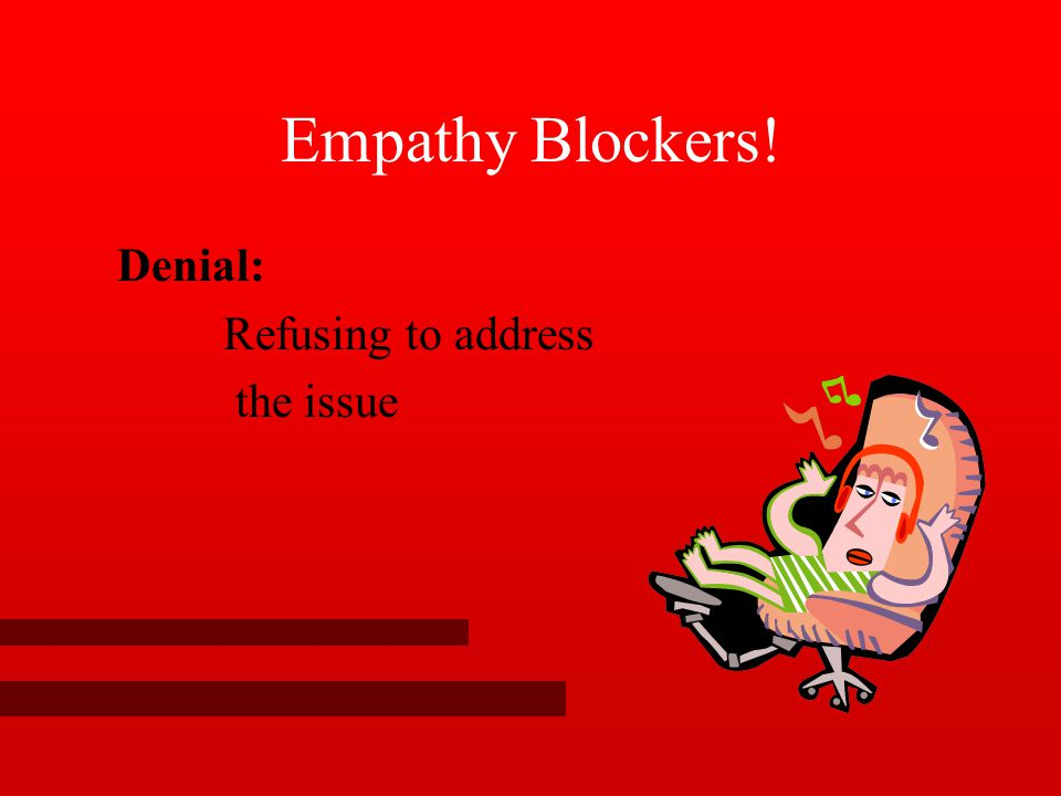 Empathy Blockers! Denial: Refusing to address the issue