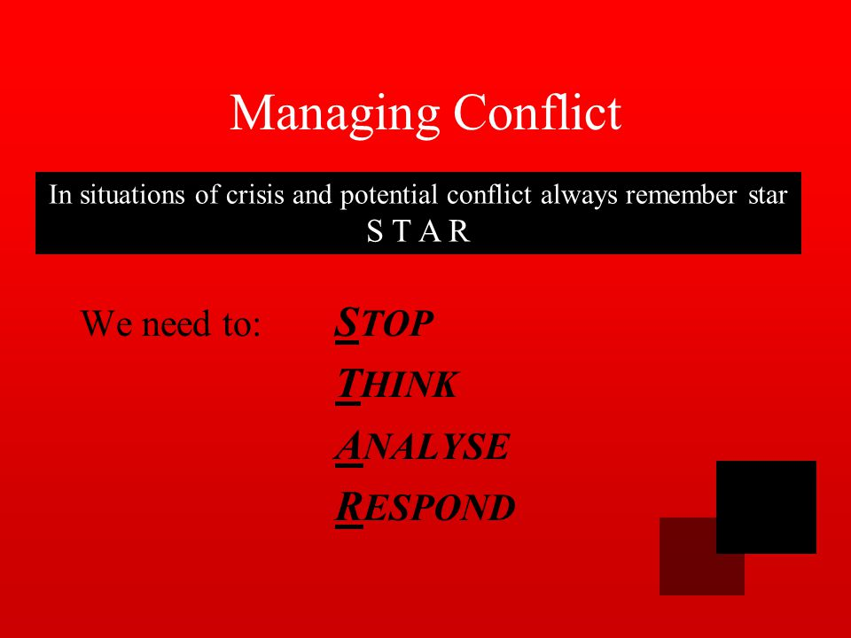 Managing Conflict We need to: S TOP T HINK A NALYSE R ESPOND In situations of crisis and potential conflict always remember star S T A R