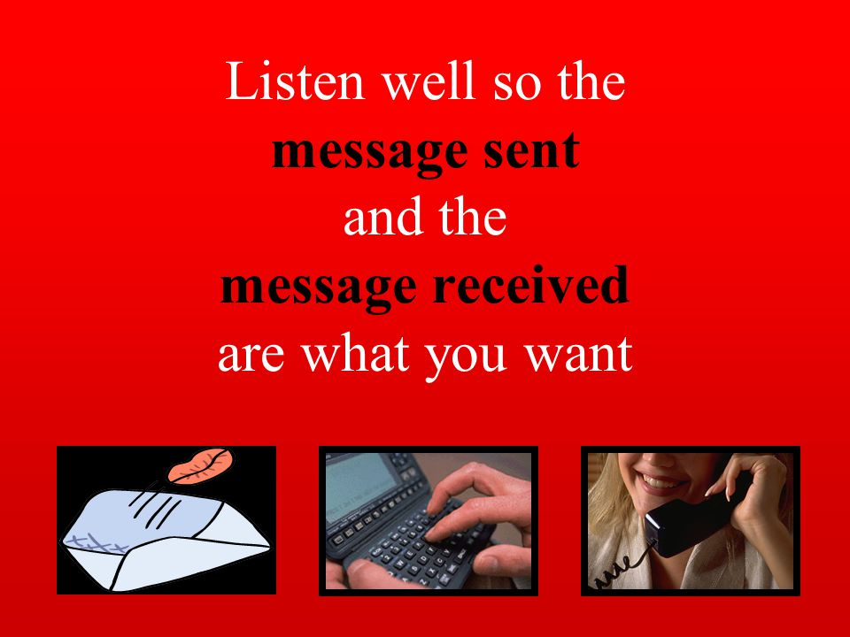 Listen well so the message sent and the message received are what you want