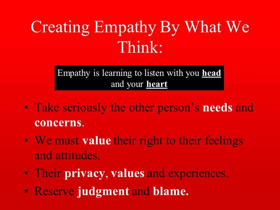 Creating Empathy By What We Think: Take seriously the other persons needs and concerns.