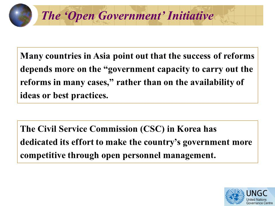 The Open Government Initiative Many countries in Asia point out that the success of reforms depends more on the government capacity to carry out the reforms in many cases, rather than on the availability of ideas or best practices.