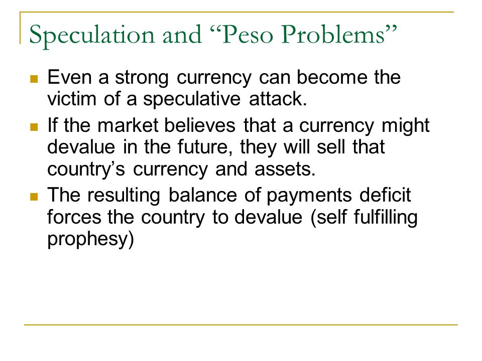 Speculation and Peso Problems Even a strong currency can become the victim of a speculative attack.