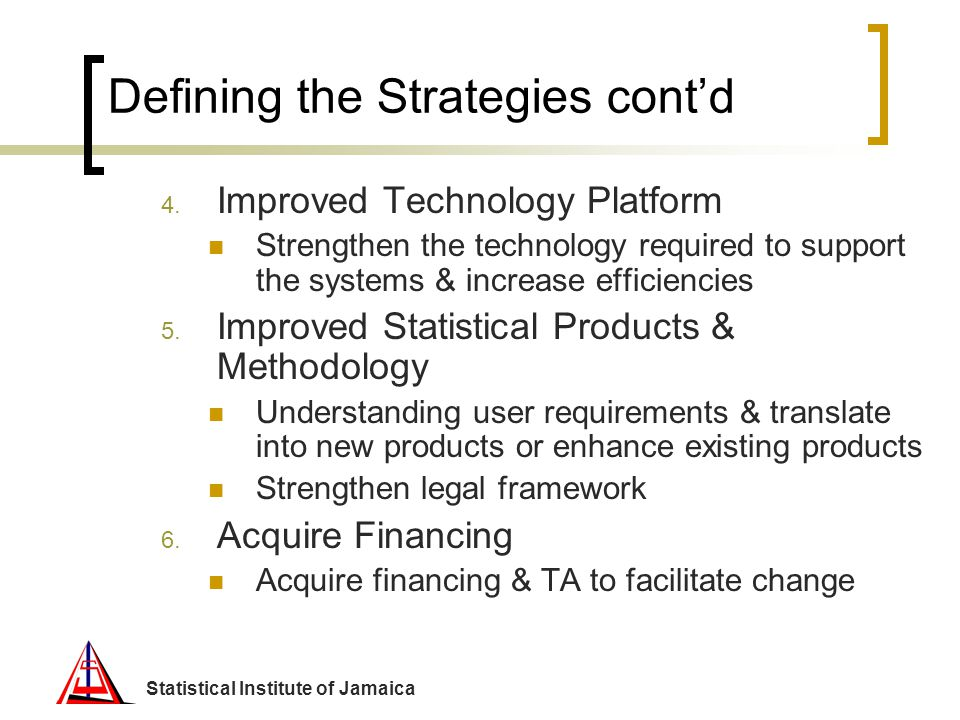 Statistical Institute of Jamaica Defining the Strategies contd 4. Improved Technology Platform Strengthen the technology required to support the syste