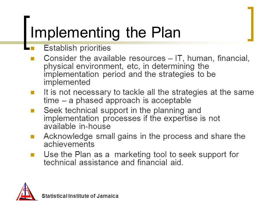 Statistical Institute of Jamaica Implementing the Plan Establish priorities Consider the available resources – IT, human, financial, physical environm