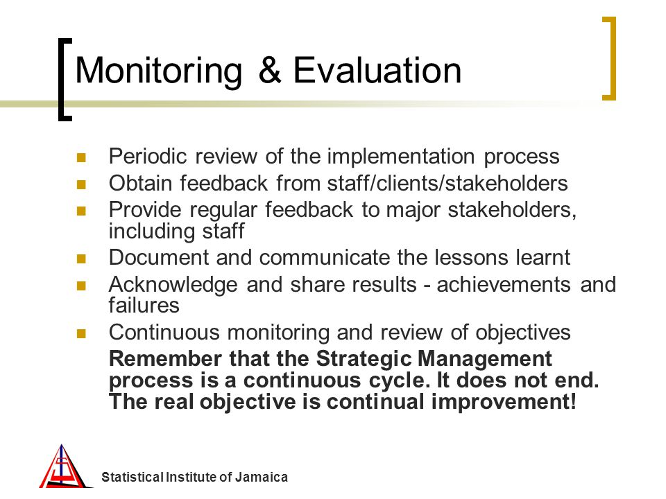 Statistical Institute of Jamaica Monitoring & Evaluation Periodic review of the implementation process Obtain feedback from staff/clients/stakeholders