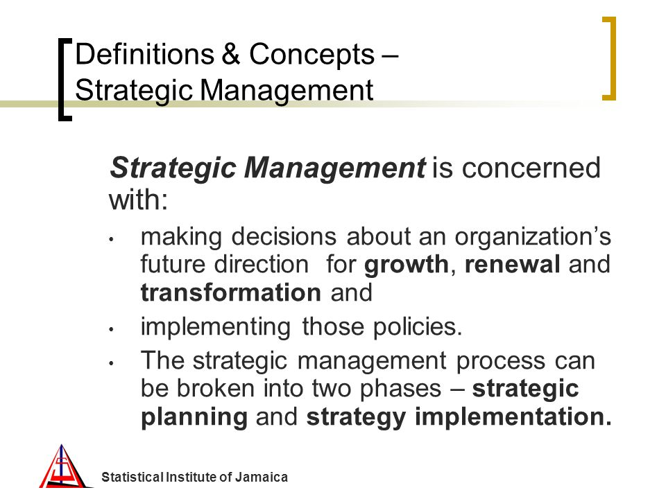 Statistical Institute of Jamaica Definitions & Concepts – Strategic Management Strategic Management is concerned with: making decisions about an organ