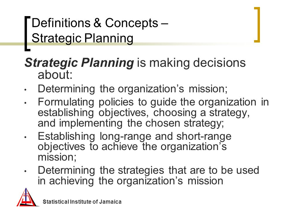 Statistical Institute of Jamaica Definitions & Concepts – Strategic Planning Strategic Planning is making decisions about: Determining the organizatio