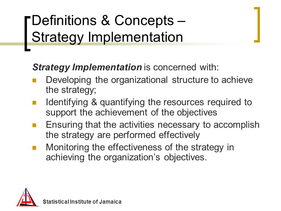 Statistical Institute of Jamaica Definitions & Concepts – Strategy Implementation Strategy Implementation is concerned with: Developing the organizati