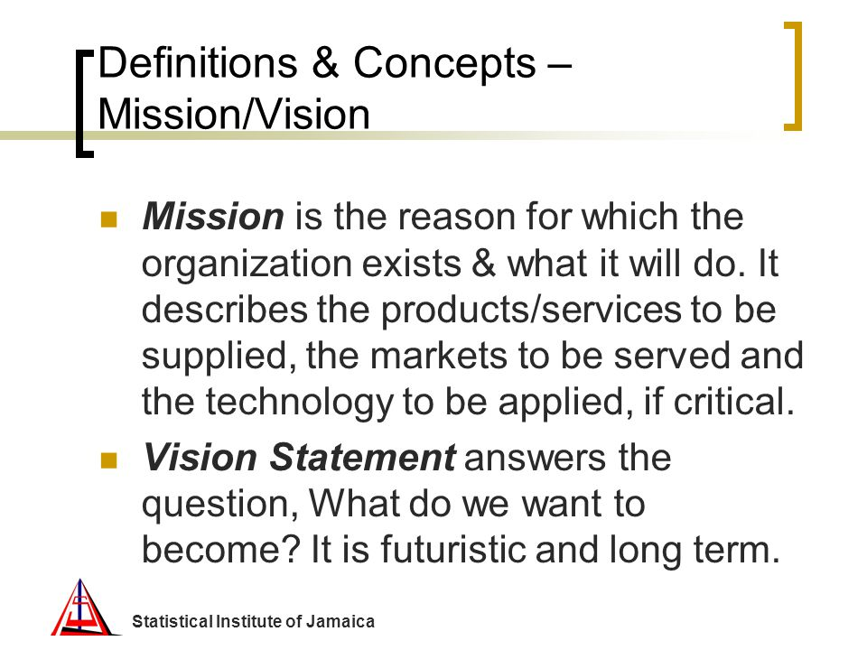Statistical Institute of Jamaica Definitions & Concepts – Mission/Vision Mission is the reason for which the organization exists & what it will do. It