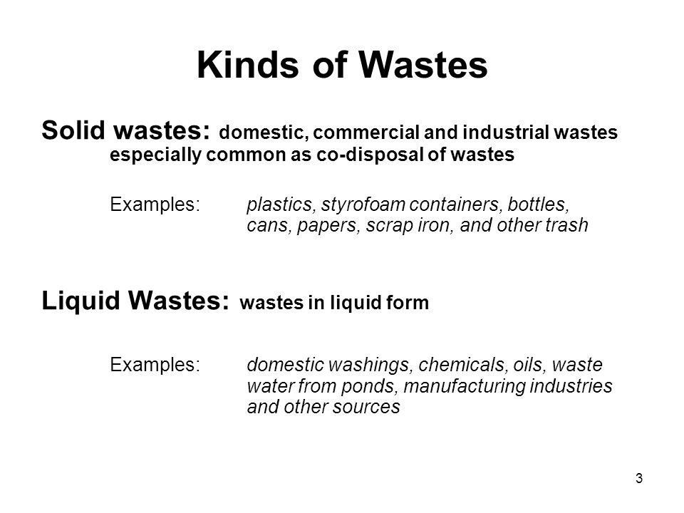 3 Kinds of Wastes Solid wastes: domestic, commercial and industrial wastes especially common as co-disposal of wastes Examples: plastics, styrofoam co